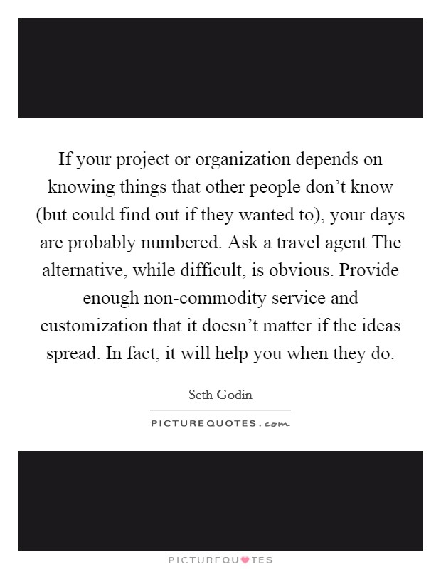 If your project or organization depends on knowing things that other people don't know (but could find out if they wanted to), your days are probably numbered. Ask a travel agent The alternative, while difficult, is obvious. Provide enough non-commodity service and customization that it doesn't matter if the ideas spread. In fact, it will help you when they do Picture Quote #1