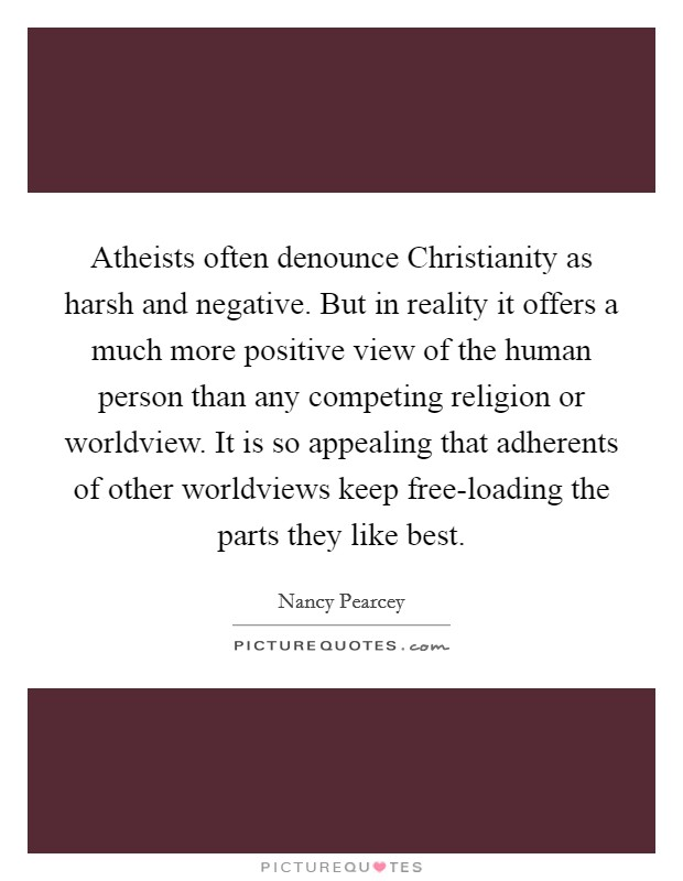 Atheists often denounce Christianity as harsh and negative. But in reality it offers a much more positive view of the human person than any competing religion or worldview. It is so appealing that adherents of other worldviews keep free-loading the parts they like best Picture Quote #1