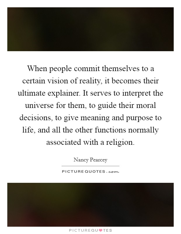 When people commit themselves to a certain vision of reality, it becomes their ultimate explainer. It serves to interpret the universe for them, to guide their moral decisions, to give meaning and purpose to life, and all the other functions normally associated with a religion Picture Quote #1