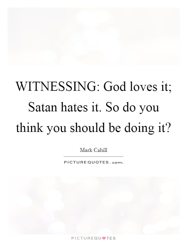 WITNESSING: God loves it; Satan hates it. So do you think you should be doing it? Picture Quote #1