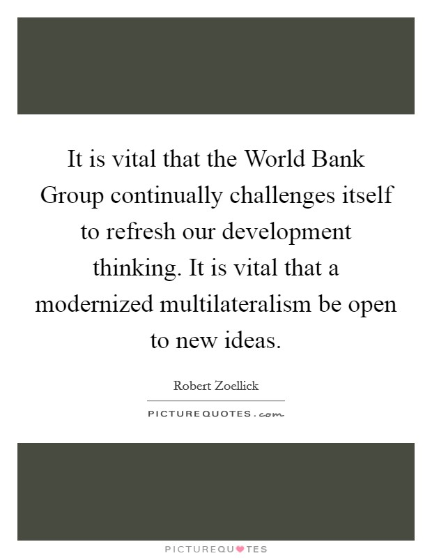 It is vital that the World Bank Group continually challenges itself to refresh our development thinking. It is vital that a modernized multilateralism be open to new ideas Picture Quote #1