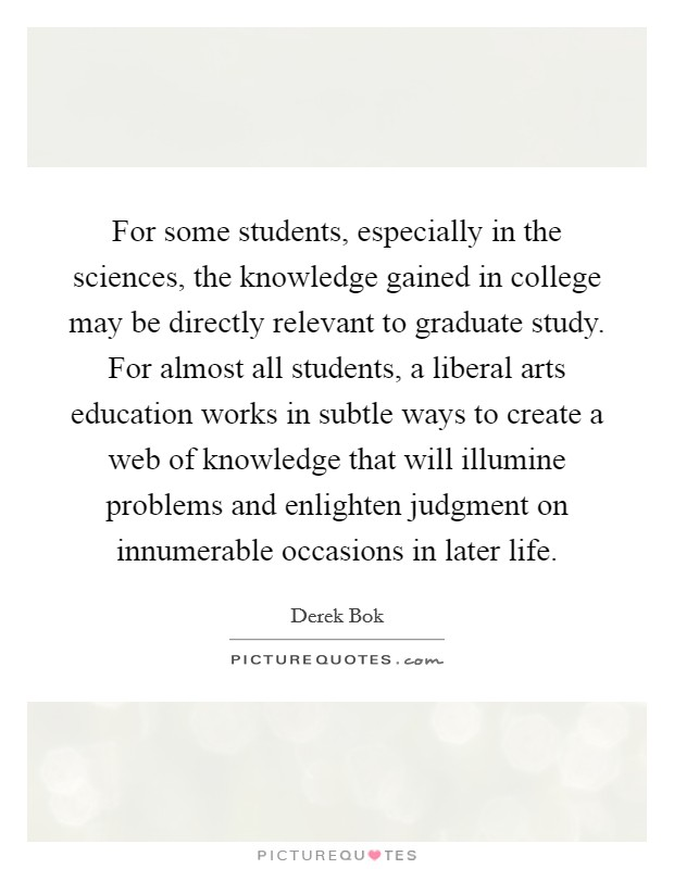 For some students, especially in the sciences, the knowledge gained in college may be directly relevant to graduate study. For almost all students, a liberal arts education works in subtle ways to create a web of knowledge that will illumine problems and enlighten judgment on innumerable occasions in later life Picture Quote #1