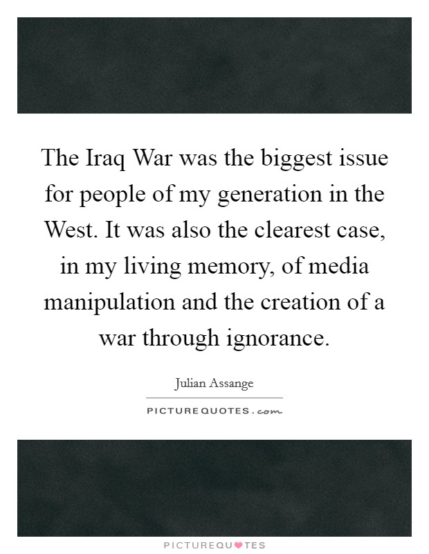 The Iraq War was the biggest issue for people of my generation in the West. It was also the clearest case, in my living memory, of media manipulation and the creation of a war through ignorance Picture Quote #1