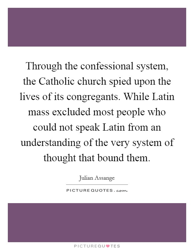 Through the confessional system, the Catholic church spied upon the lives of its congregants. While Latin mass excluded most people who could not speak Latin from an understanding of the very system of thought that bound them Picture Quote #1