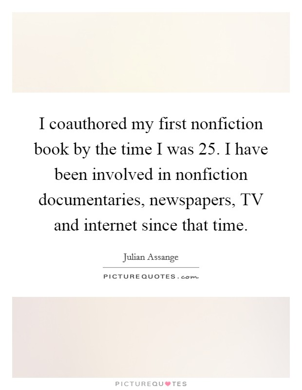 I coauthored my first nonfiction book by the time I was 25. I have been involved in nonfiction documentaries, newspapers, TV and internet since that time Picture Quote #1