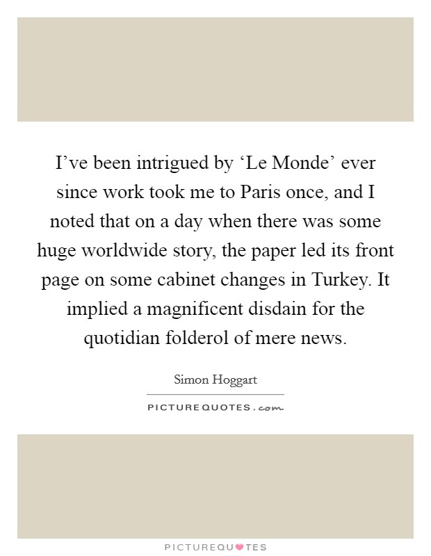 I've been intrigued by 'Le Monde' ever since work took me to Paris once, and I noted that on a day when there was some huge worldwide story, the paper led its front page on some cabinet changes in Turkey. It implied a magnificent disdain for the quotidian folderol of mere news Picture Quote #1