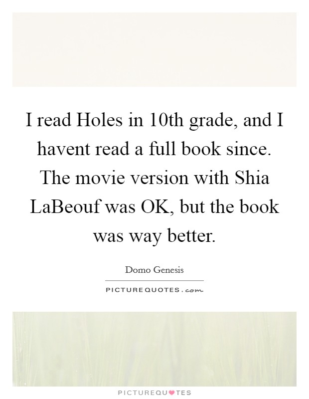 I read Holes in 10th grade, and I havent read a full book since. The movie version with Shia LaBeouf was OK, but the book was way better Picture Quote #1