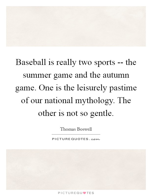 Baseball is really two sports -- the summer game and the autumn game. One is the leisurely pastime of our national mythology. The other is not so gentle Picture Quote #1