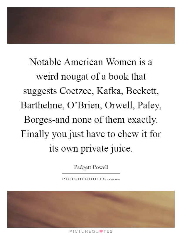 Notable American Women is a weird nougat of a book that suggests Coetzee, Kafka, Beckett, Barthelme, O'Brien, Orwell, Paley, Borges-and none of them exactly. Finally you just have to chew it for its own private juice Picture Quote #1