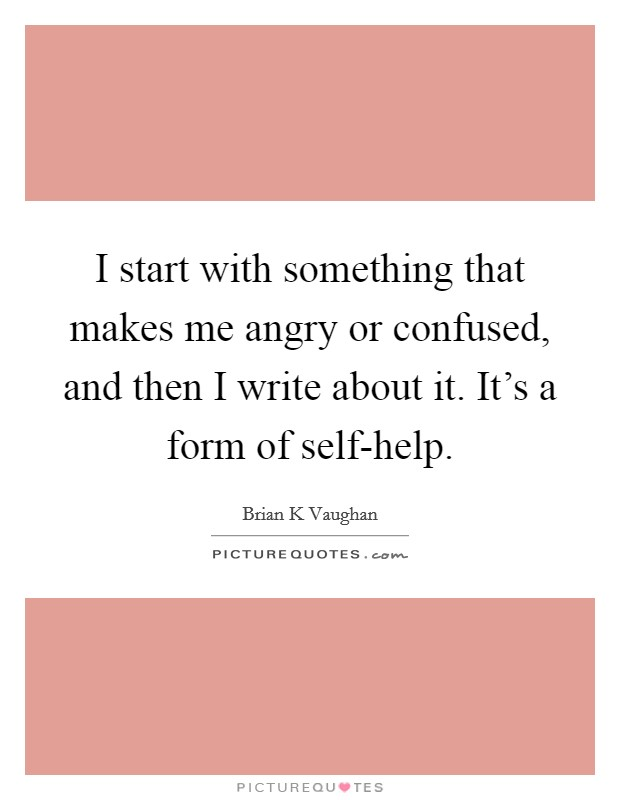 I start with something that makes me angry or confused, and then I write about it. It's a form of self-help Picture Quote #1