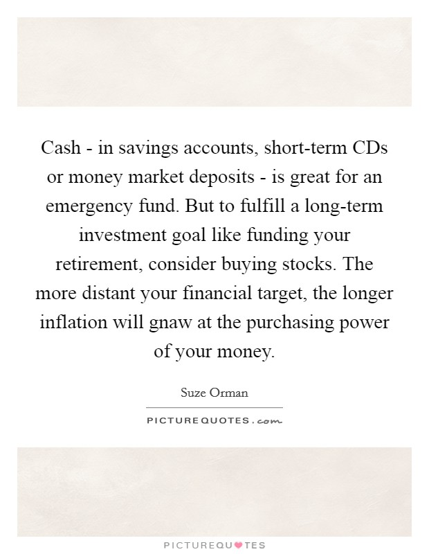 Cash - in savings accounts, short-term CDs or money market deposits - is great for an emergency fund. But to fulfill a long-term investment goal like funding your retirement, consider buying stocks. The more distant your financial target, the longer inflation will gnaw at the purchasing power of your money Picture Quote #1