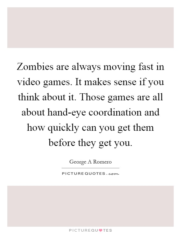 Zombies are always moving fast in video games. It makes sense if you think about it. Those games are all about hand-eye coordination and how quickly can you get them before they get you Picture Quote #1
