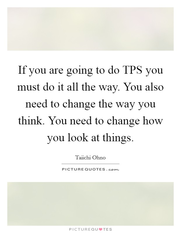If you are going to do TPS you must do it all the way. You also need to change the way you think. You need to change how you look at things Picture Quote #1