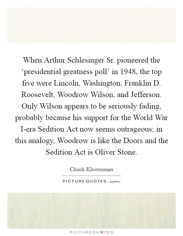 When Arthur Schlesinger Sr. pioneered the 'presidential greatness poll' in 1948, the top five were Lincoln, Washington, Franklin D. Roosevelt, Woodrow Wilson, and Jefferson. Only Wilson appears to be seriously fading, probably because his support for the World War I-era Sedition Act now seems outrageous; in this analogy, Woodrow is like the Doors and the Sedition Act is Oliver Stone Picture Quote #1