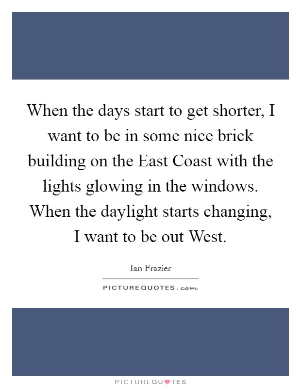 When the days start to get shorter, I want to be in some nice brick building on the East Coast with the lights glowing in the windows. When the daylight starts changing, I want to be out West Picture Quote #1