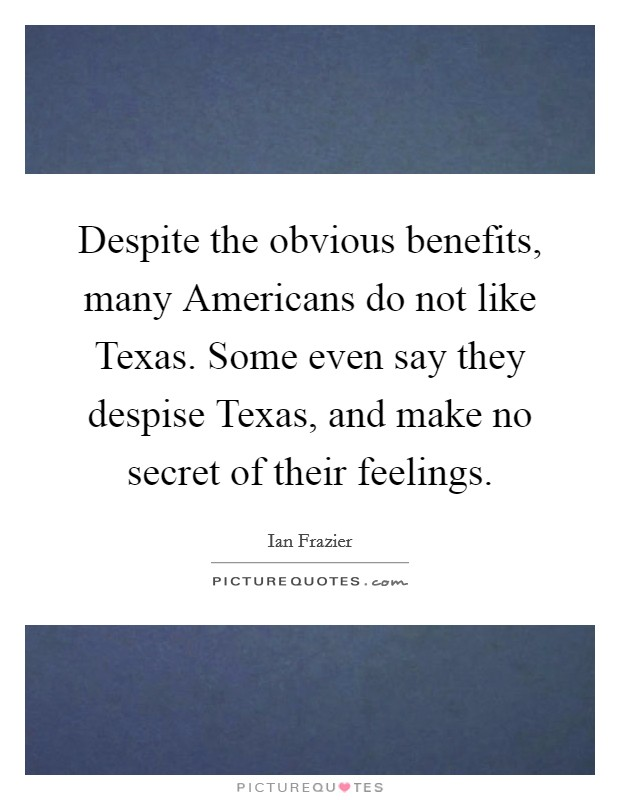 Despite the obvious benefits, many Americans do not like Texas. Some even say they despise Texas, and make no secret of their feelings Picture Quote #1
