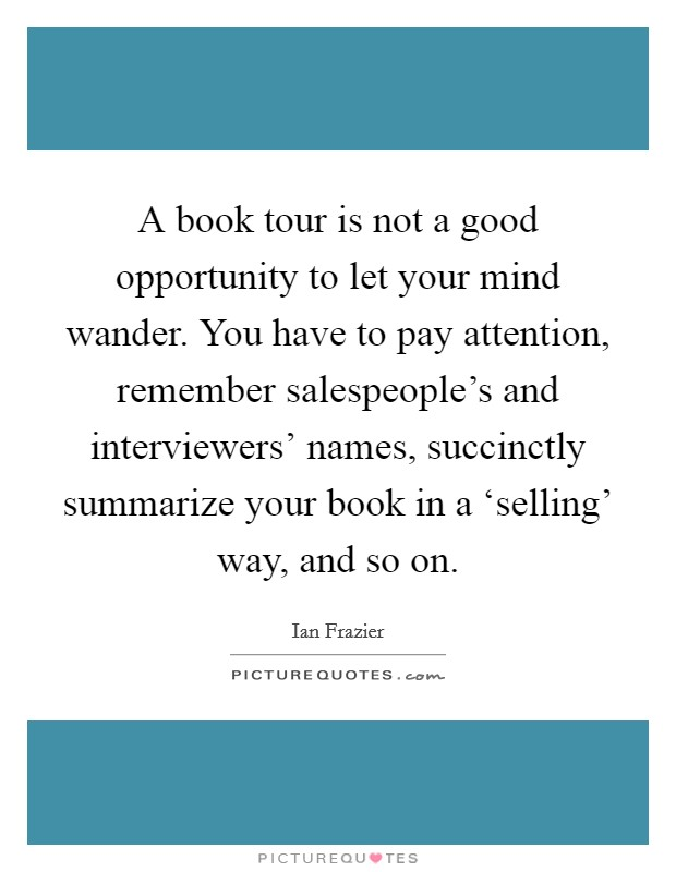 A book tour is not a good opportunity to let your mind wander. You have to pay attention, remember salespeople's and interviewers' names, succinctly summarize your book in a 'selling' way, and so on Picture Quote #1