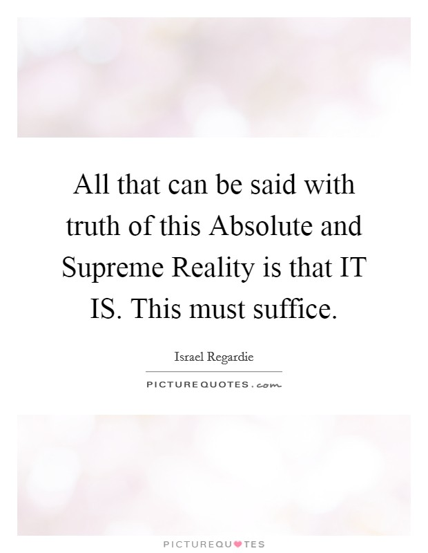 All that can be said with truth of this Absolute and Supreme Reality is that IT IS. This must suffice Picture Quote #1
