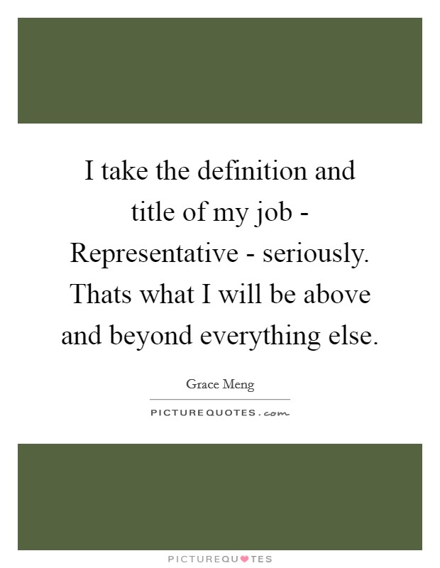 I take the definition and title of my job - Representative - seriously. Thats what I will be above and beyond everything else Picture Quote #1