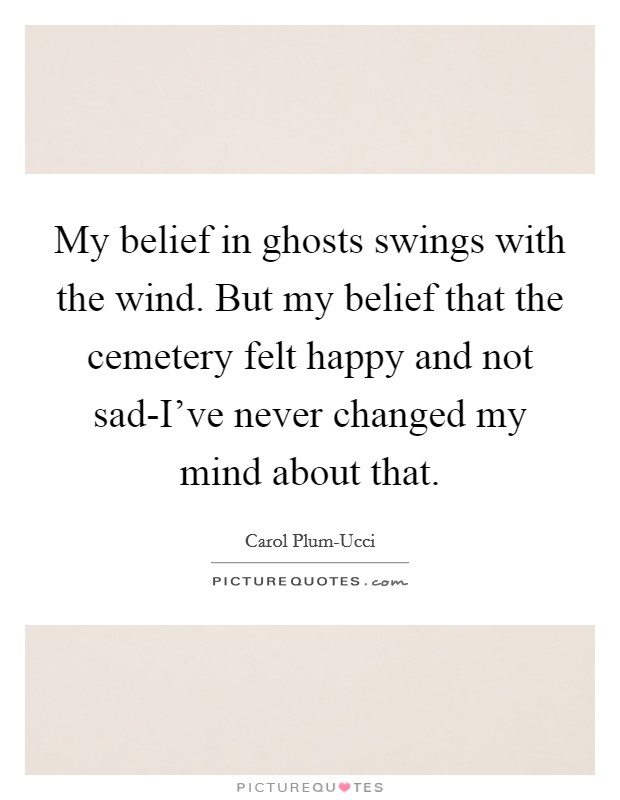 My belief in ghosts swings with the wind. But my belief that the cemetery felt happy and not sad-I've never changed my mind about that Picture Quote #1
