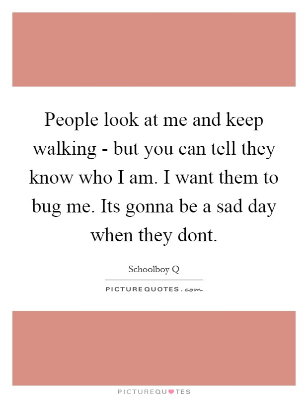 People look at me and keep walking - but you can tell they know who I am. I want them to bug me. Its gonna be a sad day when they dont Picture Quote #1
