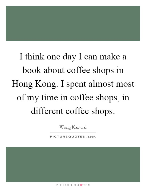 I think one day I can make a book about coffee shops in Hong Kong. I spent almost most of my time in coffee shops, in different coffee shops Picture Quote #1
