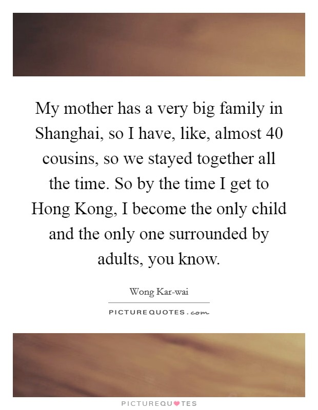 My mother has a very big family in Shanghai, so I have, like, almost 40 cousins, so we stayed together all the time. So by the time I get to Hong Kong, I become the only child and the only one surrounded by adults, you know Picture Quote #1