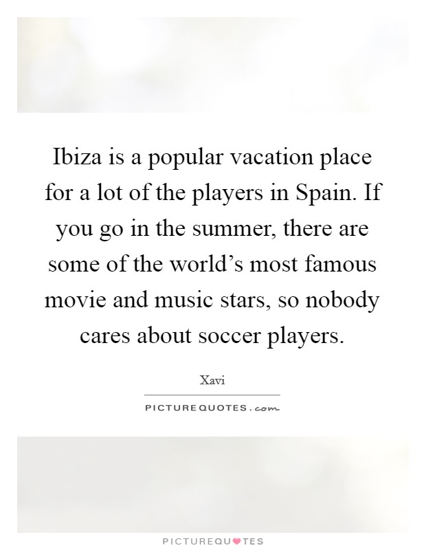 Ibiza is a popular vacation place for a lot of the players in Spain. If you go in the summer, there are some of the world's most famous movie and music stars, so nobody cares about soccer players Picture Quote #1