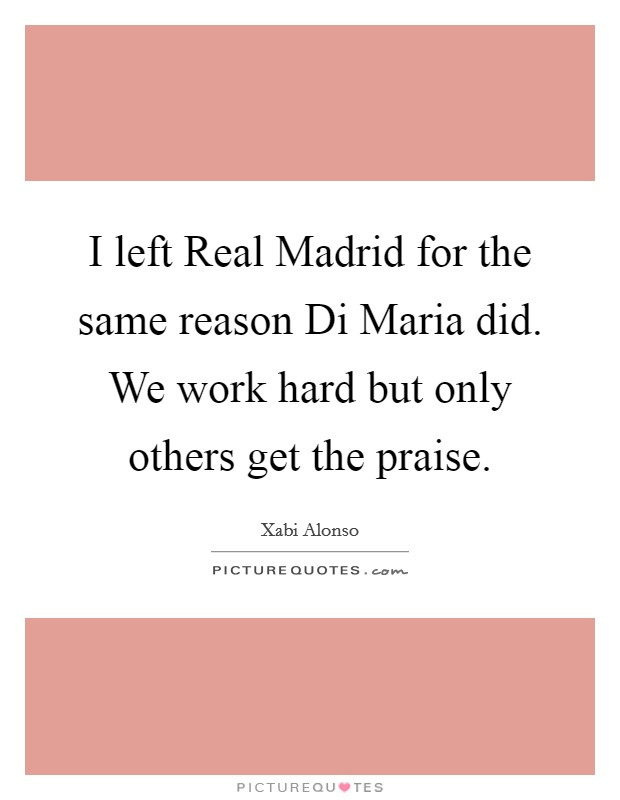 I left Real Madrid for the same reason Di Maria did. We work hard but only others get the praise Picture Quote #1