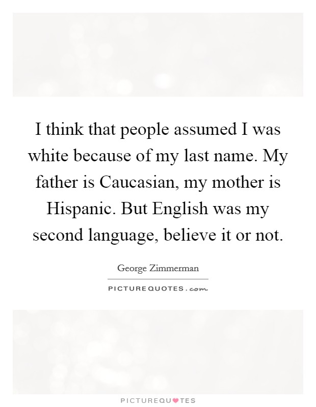 I think that people assumed I was white because of my last name. My father is Caucasian, my mother is Hispanic. But English was my second language, believe it or not Picture Quote #1