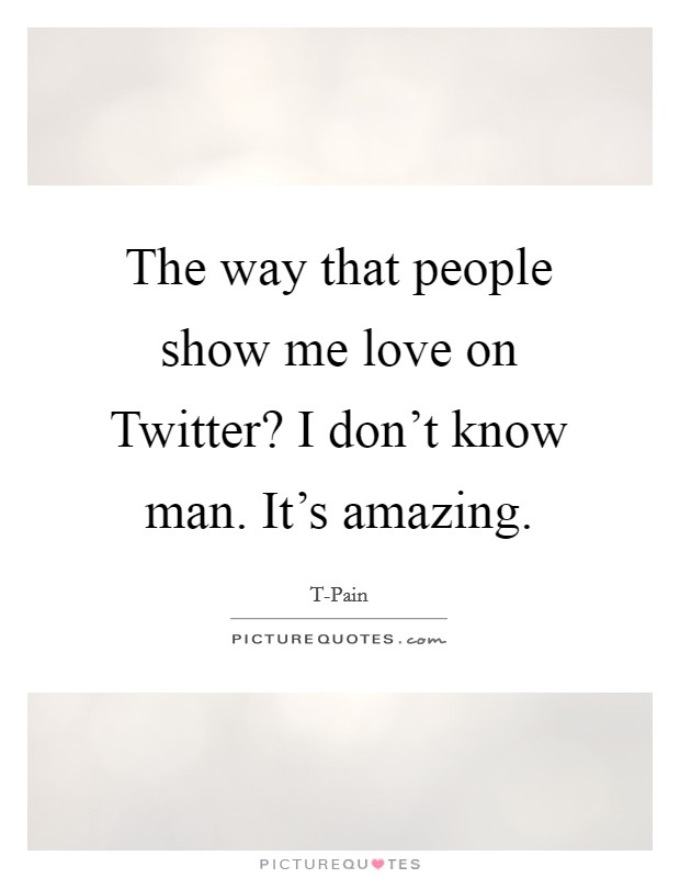 The way that people show me love on Twitter? I don't know man. It's amazing Picture Quote #1