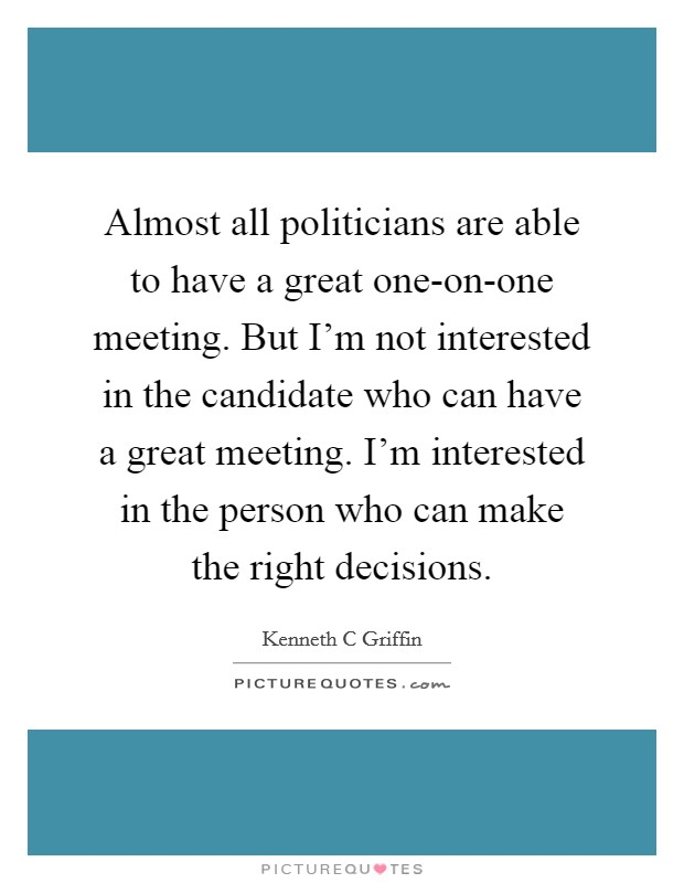 Almost all politicians are able to have a great one-on-one meeting. But I'm not interested in the candidate who can have a great meeting. I'm interested in the person who can make the right decisions Picture Quote #1