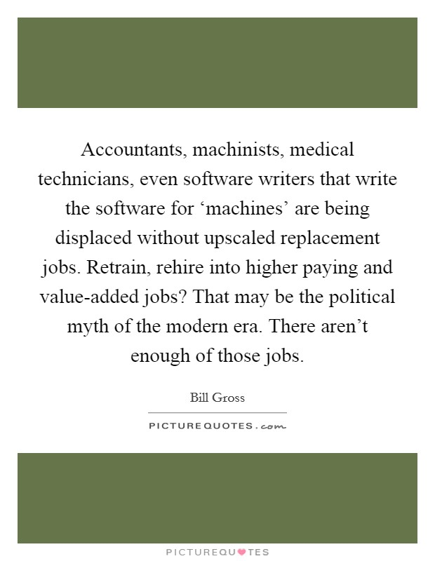 Accountants, machinists, medical technicians, even software writers that write the software for 'machines' are being displaced without upscaled replacement jobs. Retrain, rehire into higher paying and value-added jobs? That may be the political myth of the modern era. There aren't enough of those jobs Picture Quote #1
