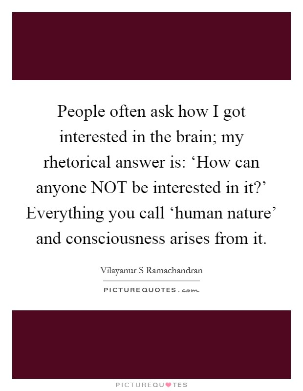 People often ask how I got interested in the brain; my rhetorical answer is: 'How can anyone NOT be interested in it?' Everything you call 'human nature' and consciousness arises from it Picture Quote #1