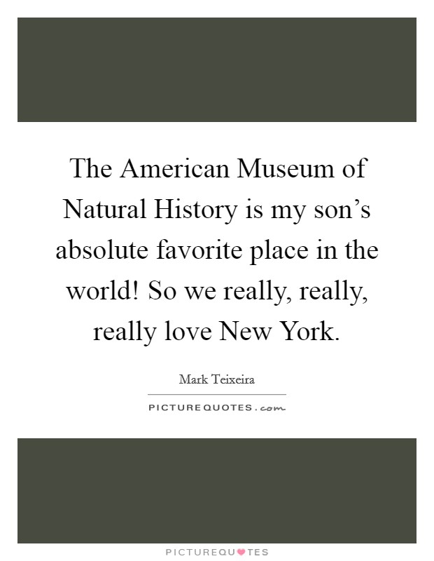 The American Museum of Natural History is my son's absolute favorite place in the world! So we really, really, really love New York Picture Quote #1