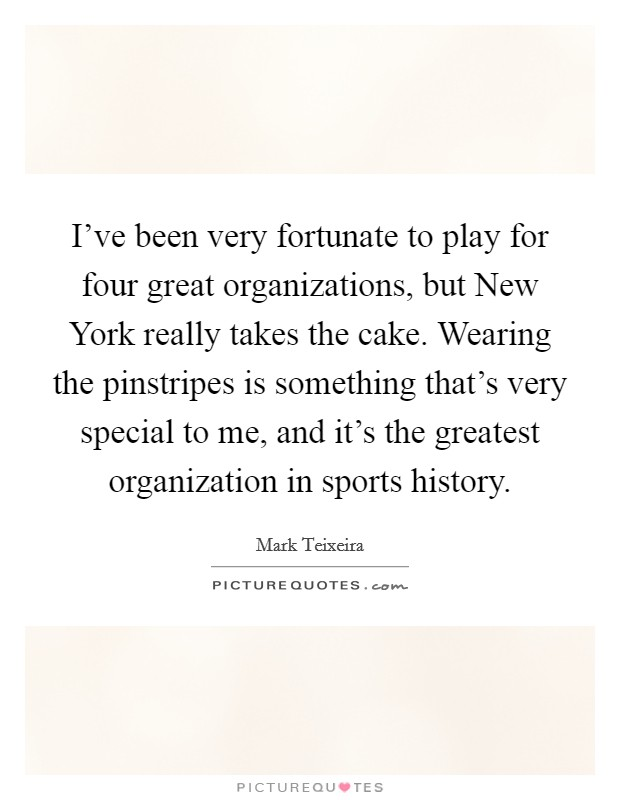I've been very fortunate to play for four great organizations, but New York really takes the cake. Wearing the pinstripes is something that's very special to me, and it's the greatest organization in sports history Picture Quote #1