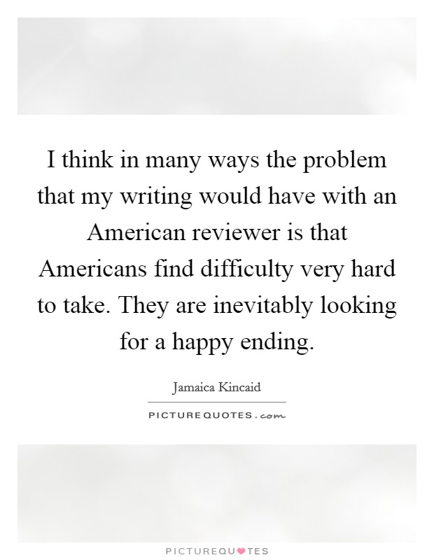 I think in many ways the problem that my writing would have with an American reviewer is that Americans find difficulty very hard to take. They are inevitably looking for a happy ending Picture Quote #1