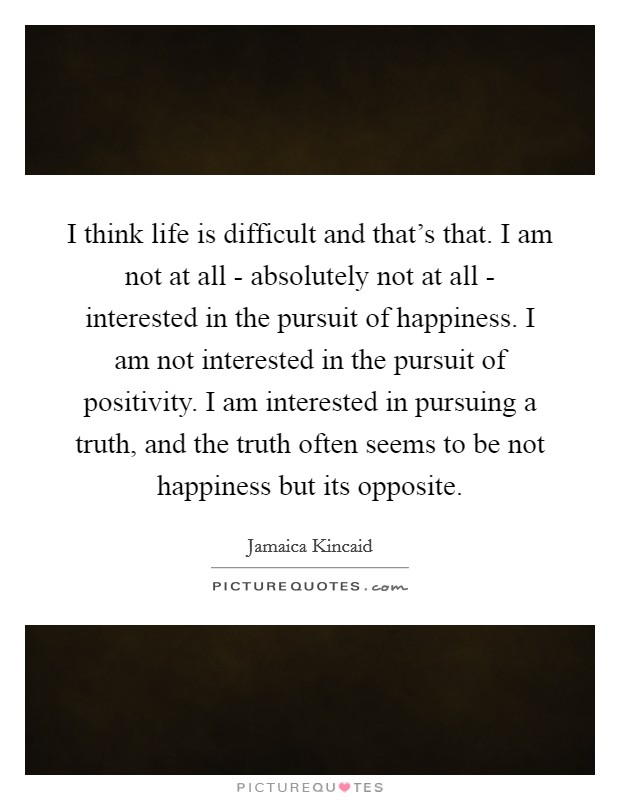 I think life is difficult and that's that. I am not at all - absolutely not at all - interested in the pursuit of happiness. I am not interested in the pursuit of positivity. I am interested in pursuing a truth, and the truth often seems to be not happiness but its opposite Picture Quote #1