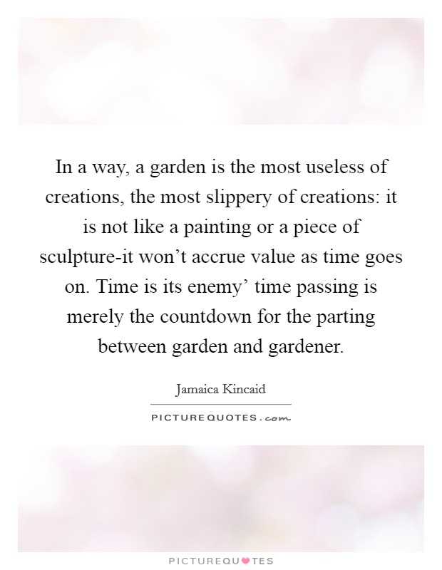 In a way, a garden is the most useless of creations, the most slippery of creations: it is not like a painting or a piece of sculpture-it won't accrue value as time goes on. Time is its enemy' time passing is merely the countdown for the parting between garden and gardener Picture Quote #1