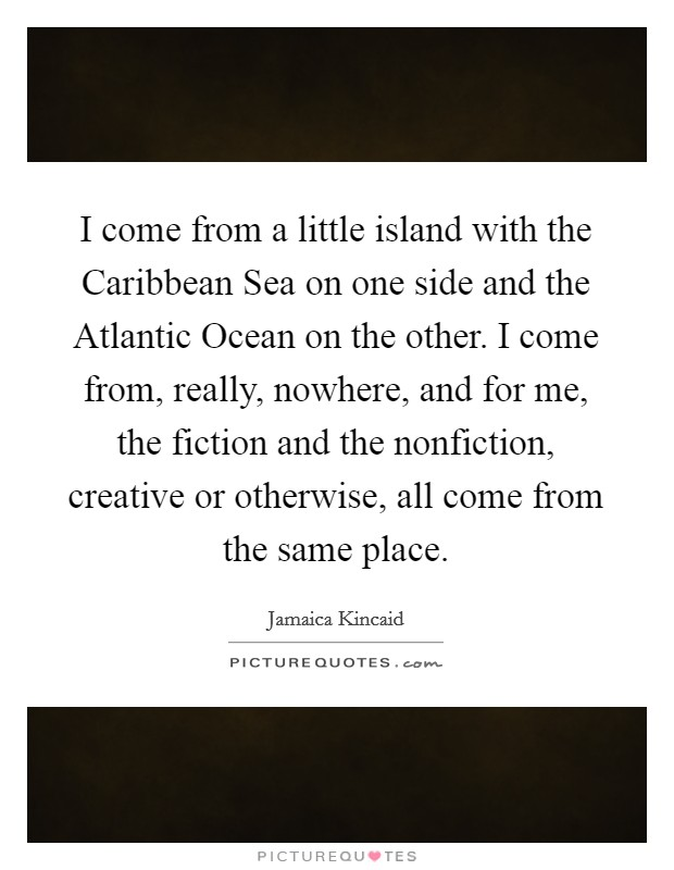 I come from a little island with the Caribbean Sea on one side and the Atlantic Ocean on the other. I come from, really, nowhere, and for me, the fiction and the nonfiction, creative or otherwise, all come from the same place Picture Quote #1