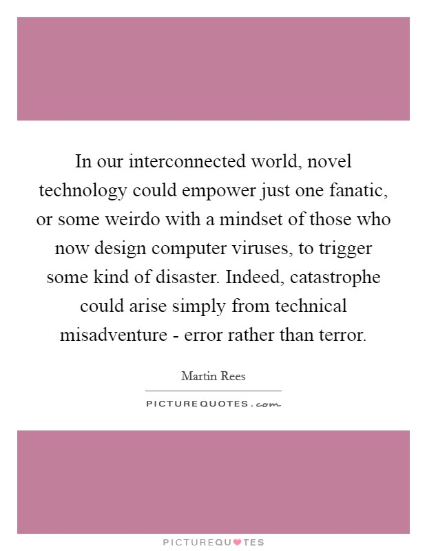 In our interconnected world, novel technology could empower just one fanatic, or some weirdo with a mindset of those who now design computer viruses, to trigger some kind of disaster. Indeed, catastrophe could arise simply from technical misadventure - error rather than terror Picture Quote #1