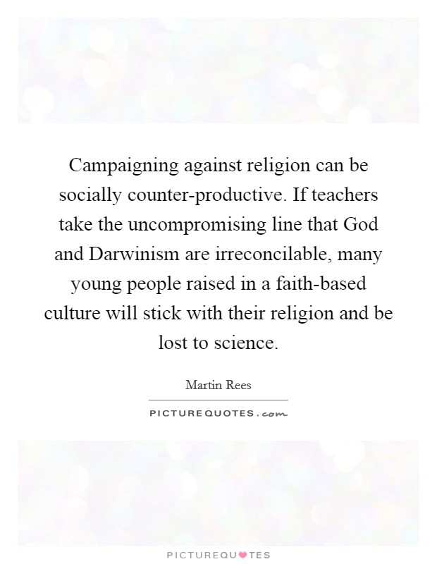 Campaigning against religion can be socially counter-productive. If teachers take the uncompromising line that God and Darwinism are irreconcilable, many young people raised in a faith-based culture will stick with their religion and be lost to science Picture Quote #1
