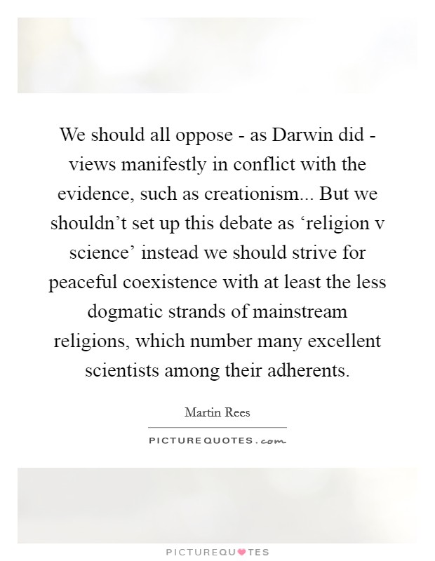 We should all oppose - as Darwin did - views manifestly in conflict with the evidence, such as creationism... But we shouldn't set up this debate as 'religion v science' instead we should strive for peaceful coexistence with at least the less dogmatic strands of mainstream religions, which number many excellent scientists among their adherents Picture Quote #1