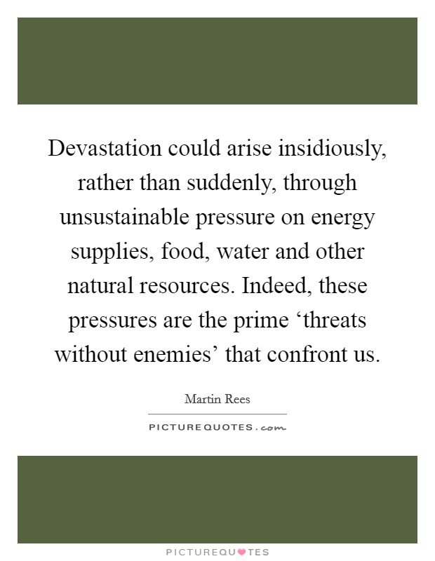 Devastation could arise insidiously, rather than suddenly, through unsustainable pressure on energy supplies, food, water and other natural resources. Indeed, these pressures are the prime 'threats without enemies' that confront us Picture Quote #1