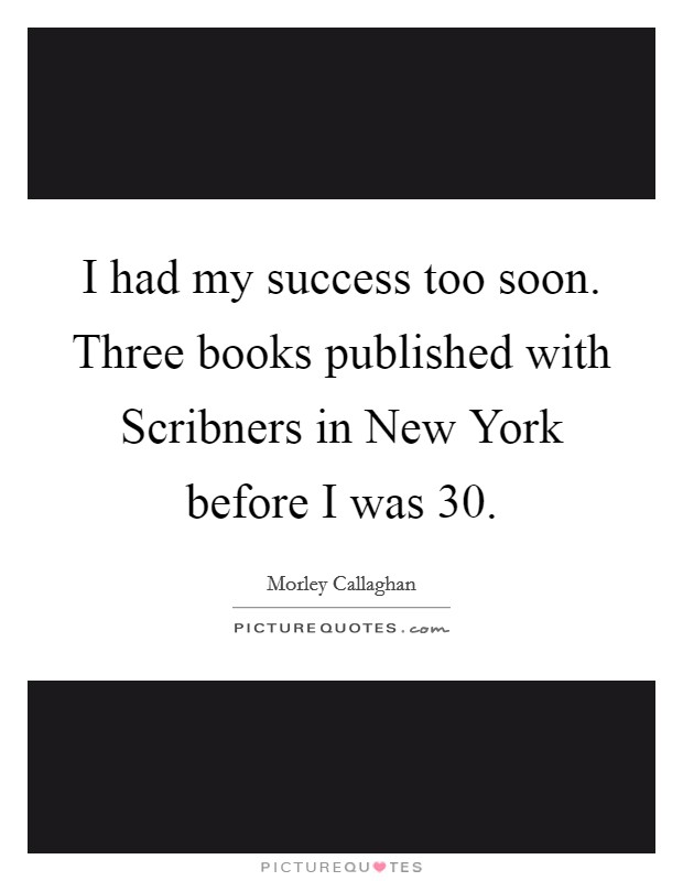 I had my success too soon. Three books published with Scribners in New York before I was 30 Picture Quote #1
