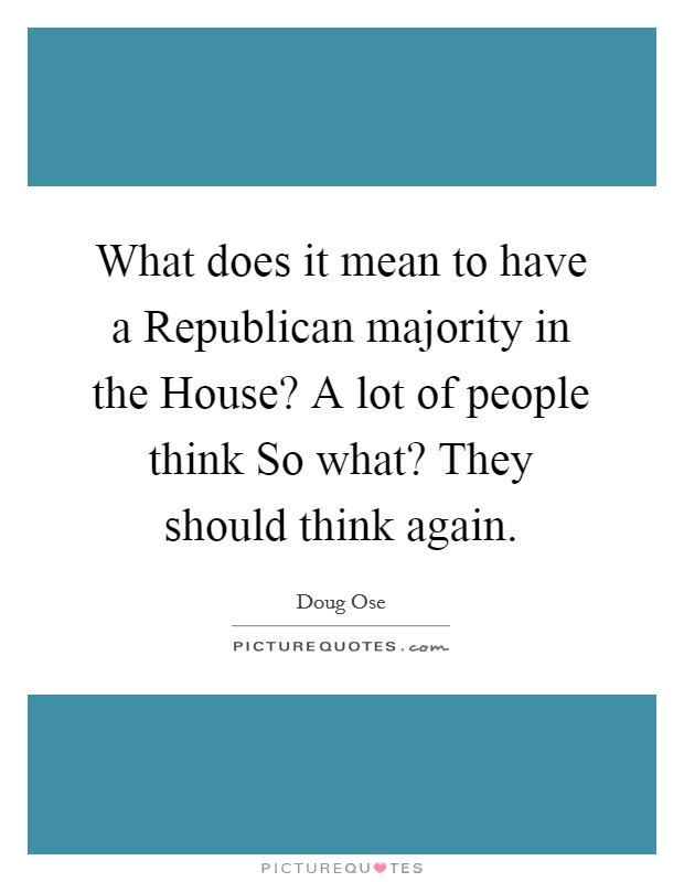What does it mean to have a Republican majority in the House? A lot of people think So what? They should think again Picture Quote #1