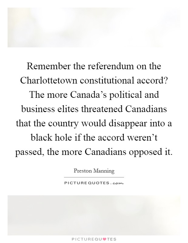 Remember the referendum on the Charlottetown constitutional accord? The more Canada's political and business elites threatened Canadians that the country would disappear into a black hole if the accord weren't passed, the more Canadians opposed it Picture Quote #1