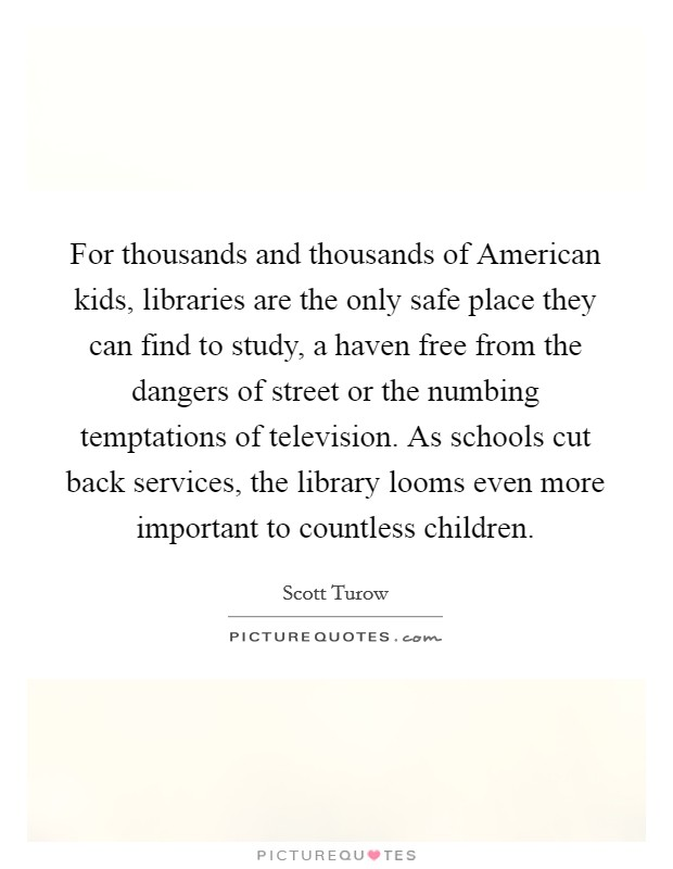 For thousands and thousands of American kids, libraries are the only safe place they can find to study, a haven free from the dangers of street or the numbing temptations of television. As schools cut back services, the library looms even more important to countless children Picture Quote #1