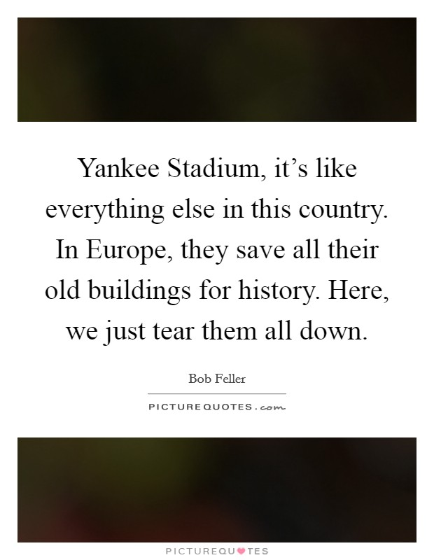 Yankee Stadium, it's like everything else in this country. In Europe, they save all their old buildings for history. Here, we just tear them all down Picture Quote #1