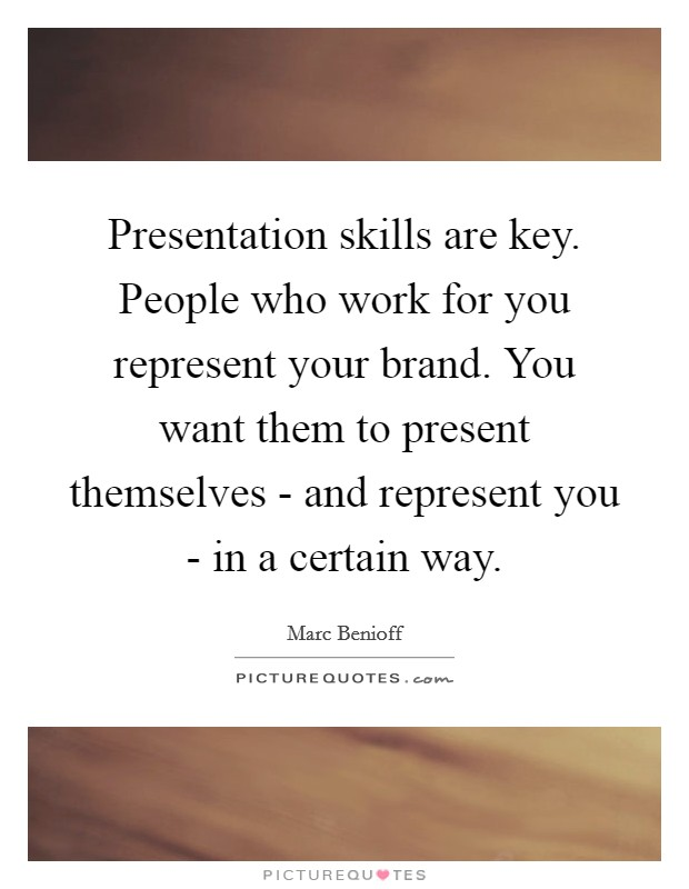 Presentation skills are key. People who work for you represent your brand. You want them to present themselves - and represent you - in a certain way Picture Quote #1
